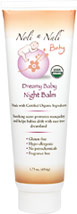 Dreamy Baby Night Balm <p><b>From the Manufacturer:</b></p><p>Gluten-Free</p><p>Hypo-allergenic</p><p>No petrochemicals</p><p>Fragrance Free</p><p>Made with certified organic ingredients</p><p>Soothing scent promotes tranquility and helps babies drift with ease into dreamland</p>  1.75 oz Cream  $7.99