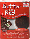 Better Off Red™ Rooibos With Vanilla Tea <p><b>From the Manufacturer's Label:</b></p> <p>Rooibos with a Vanilla-Citrus Blush</p> <p>Caffeine Free</p> <p>Natural Polyphenols and Flavonoids</p> <p>It's been proven that red is one of the most easily-recognized colors in the spectrum.  When it comes to tea, we think it's one of the tastiest, too.  Better Off Red™ is an uplifting concoction of red Rooibos, citrus and just a